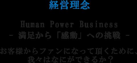 経営理念 HUMAN POWER BUSINESS -満足から感動への挑戦- お客様からファンになって頂くために、我々は何ができるか?